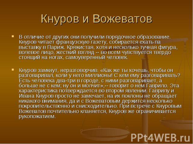 Кнуров и ВожеватовВ отличие от других они получили порядочное образование. Кнуров читает французскую газету, собирается ехать па выставку в Париж. Кряжистая, хотя и несколько тучная фигура, волевое лицо, жесткий взгляд -- во всем чувствуется твердо …