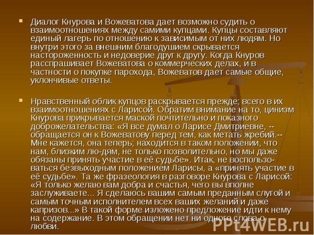 Диалог Кнурова и Вожеватова дает возможно судить о взаимоотношениях между самими купцами. Купцы составляют единый лагерь по отношению к зависимым от них людям. Но внутри этого за внешним благодушием скрывается настороженность и недоверие друг к друг…