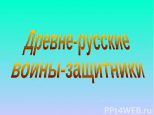 Древне-русские воины-защитники