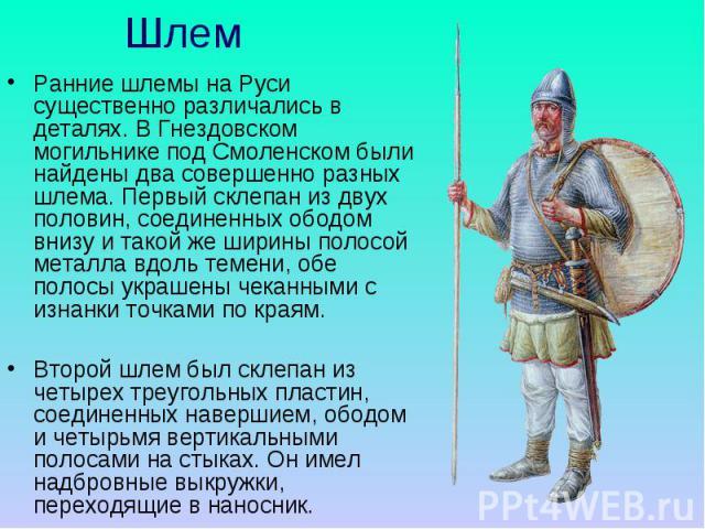 Шлем Ранние шлемы на Руси существенно различались в деталях. В Гнездовском могильнике под Смоленском были найдены два совершенно разных шлема. Первый склепан из двух половин, соединенных ободом внизу и такой же ширины полосой металла вдоль темени, о…