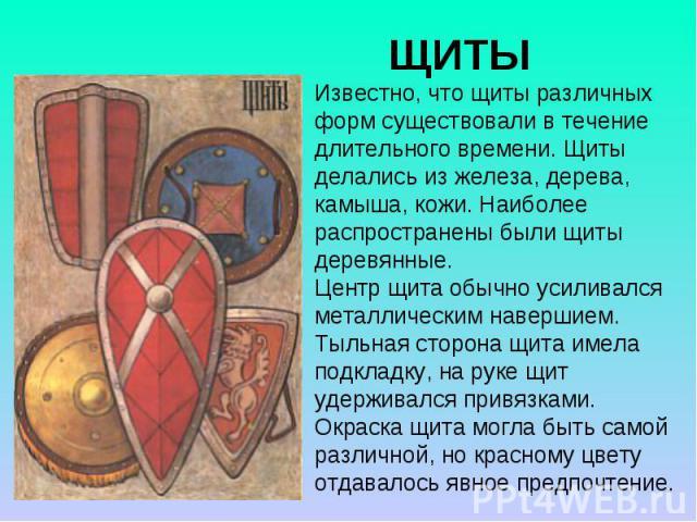 ЩИТЫ Известно, что щиты различных форм существовали в течение длительного времени. Щиты делались из железа, дерева, камыша, кожи. Наиболее распространены были щиты деревянные. Центр щита обычно усиливался металлическим навершием. Тыльная сторона щит…