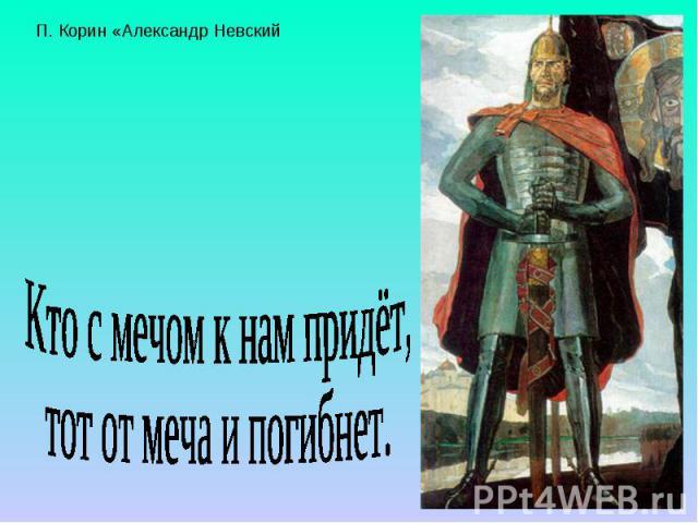 П. Корин «Александр Невский Кто с мечом к нам придёт, тот от меча и погибнет.