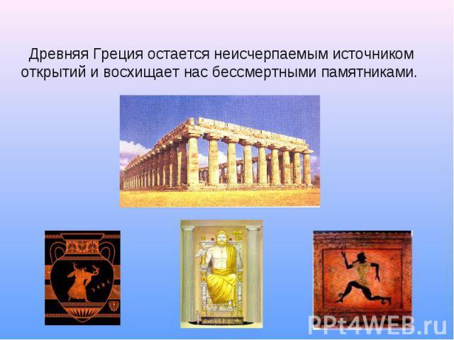 Древняя Греция остается неисчерпаемым источником открытий и восхищает нас бессмертными памятниками.