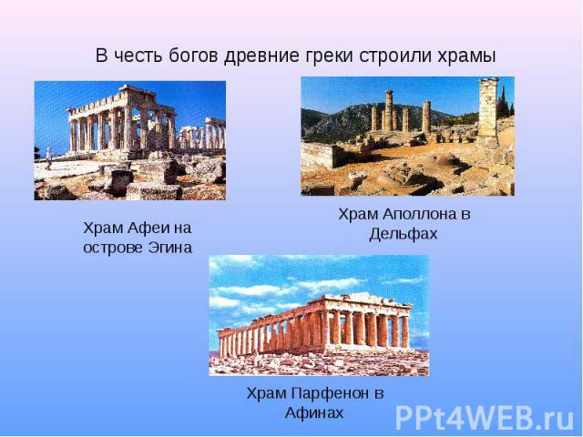 В честь богов древние греки строили храмы Храм Афеи на острове Эгина Храм Аполлона в Дельфах Храм Парфенон в Афинах