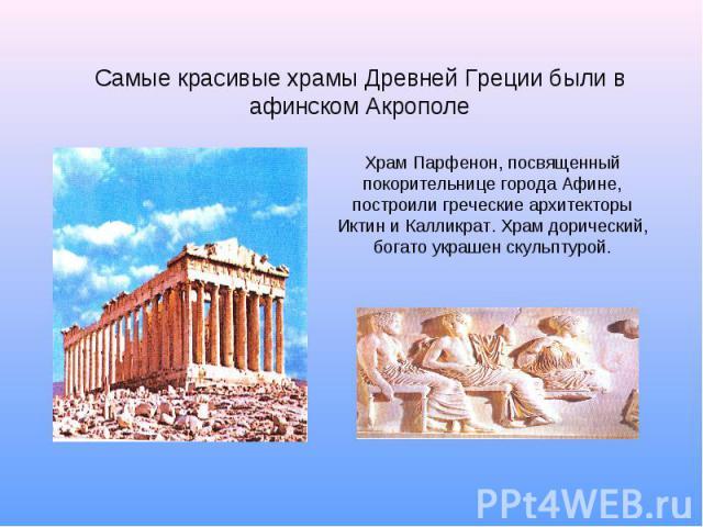 Самые красивые храмы Древней Греции были в афинском Акрополе Храм Парфенон, посвященный покорительнице города Афине, построили греческие архитекторы Иктин и Калликрат. Храм дорический, богато украшен скульптурой.