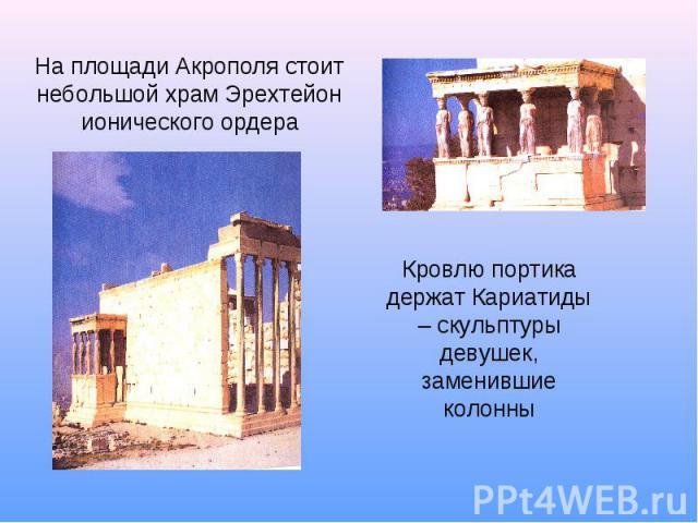 На площади Акрополя стоит небольшой храм Эрехтейон ионического ордера Кровлю портика держат Кариатиды – скульптуры девушек, заменившие колонны