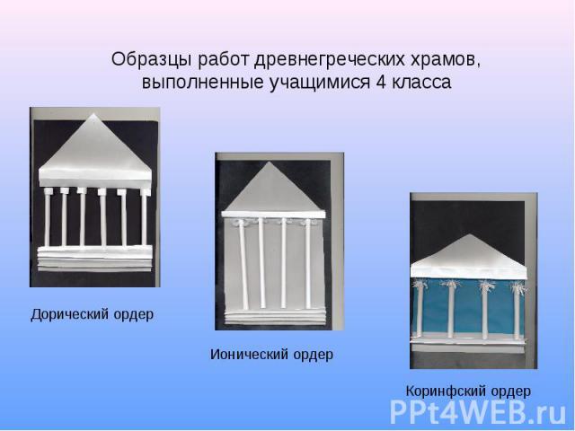 Образцы работ древнегреческих храмов, выполненные учащимися 4 класса Дорический ордер Ионический ордер Коринфский ордер