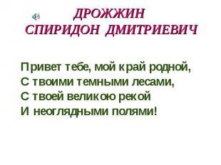 Дрожжин Спиридон Дмитриевич Привет тебе, мой край родной, С твоими темными лесам