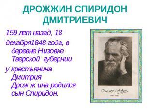 ДРОЖЖИН СПИРИДОН ДМИТРИЕВИЧ 159 лет назад, 18 декабря1848 года, в деревне Низовк