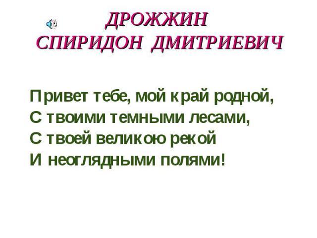 Дрожжин Спиридон Дмитриевич Привет тебе, мой край родной, С твоими темными лесами, С твоей великою рекой И неоглядными полями!