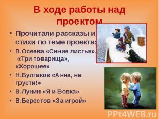 В ходе работы над проектом Прочитали рассказы и стихи по теме проекта: В.Осеева