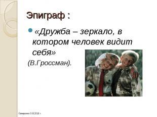 Эпиграф : «Дружба – зеркало, в котором человек видит себя» (В.Гроссман).