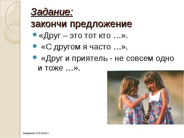 Задание: закончи предложение «Друг – это тот кто …». «С другом я часто …». «Друг и приятель - не совсем одно и тоже …».