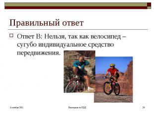 Правильный ответОтвет В: Нельзя, так как велосипед – сугубо индивидуальное средс