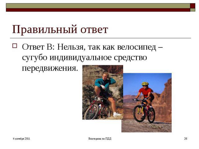 Правильный ответОтвет В: Нельзя, так как велосипед – сугубо индивидуальное средство передвижения.