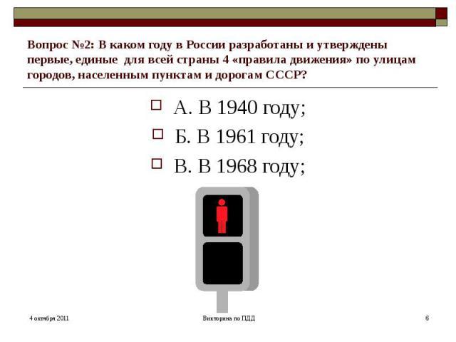 Вопрос №2: В каком году в России разработаны и утверждены первые, единые для всей страны 4 «правила движения» по улицам городов, населенным пунктам и дорогам СССР? А. В 1940 году; Б. В 1961 году; В. В 1968 году;