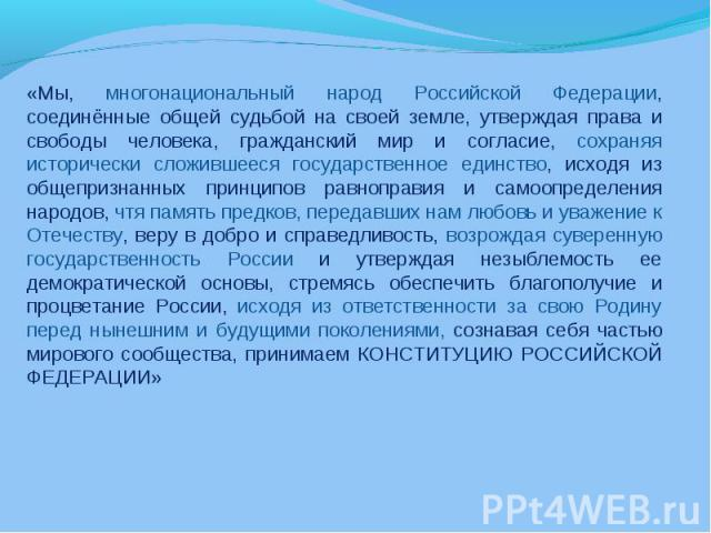 «Мы, многонациональный народ Российской Федерации, соединённые общей судьбой на своей земле, утверждая права и свободы человека, гражданский мир и согласие, сохраняя исторически сложившееся государственное единство, исходя из общепризнанных принципо…