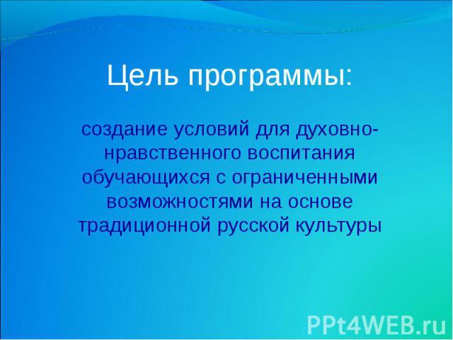 Цель программы: создание условий для духовно-нравственного воспитания обучающихся с ограниченными возможностями на основе традиционной русской культуры