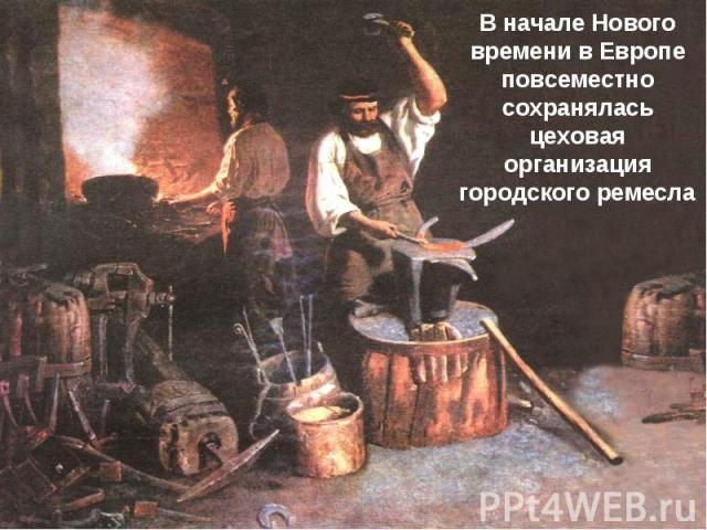 В начале Нового времени в Европе повсеместно сохранялась цеховая организация городского ремесла