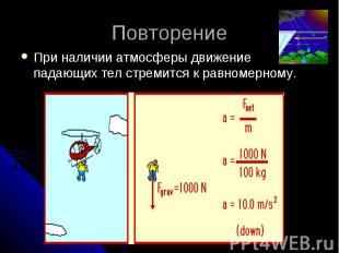 Повторение При наличии атмосферы движение падающих тел стремится к равномерному.