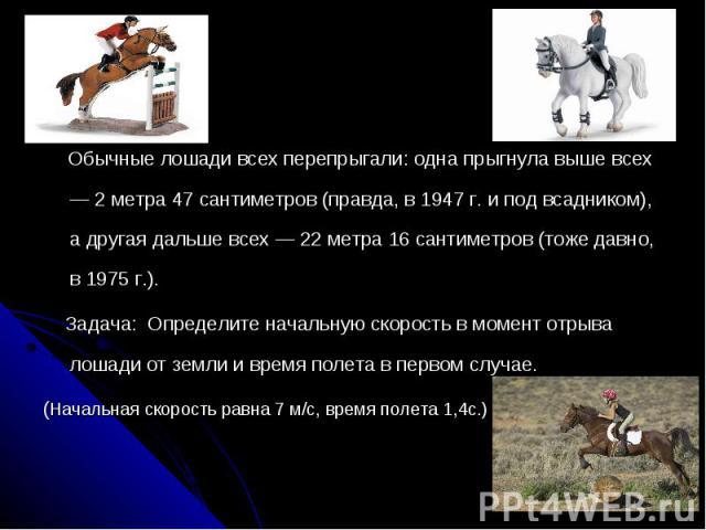 Обычные лошади всех перепрыгали: одна прыгнула выше всех — 2 метра 47 сантиметров (правда, в 1947 г. и под всадником), а другая дальше всех — 22 метра 16 сантиметров (тоже давно, в 1975 г.). Задача: Определите начальную скорость в момент отрыва лоша…