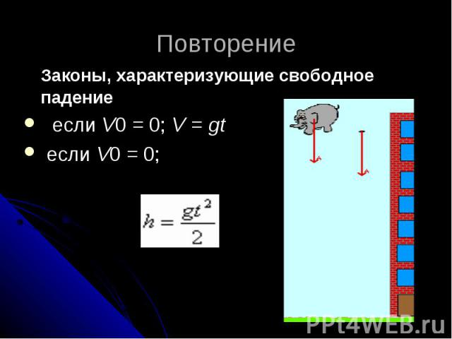 Повторение Законы, характеризующие свободное падение если V0 = 0; V = gt если V0 = 0;