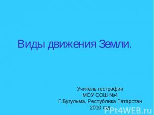 Виды движения Земли Учитель географии МОУ СОШ №4 Г.Бугульма, Республика Татарста