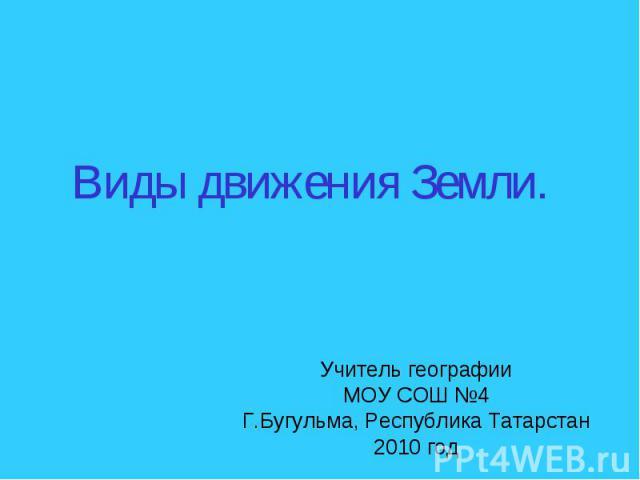 Виды движения Земли Учитель географии МОУ СОШ №4 Г.Бугульма, Республика Татарстан 2010 год