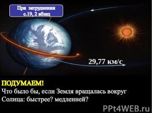 При затруднении с.19, 2 абзац ПОДУМАЕМ! Что было бы, если Земля вращалась вокруг