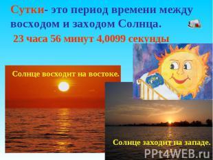Сутки- это период времени между восходом и заходом Солнца. 23 часа 56 минут 4,00