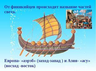 От финикийцев происходят название частей света. Европа- «аэрэб» (заход-запад ) и