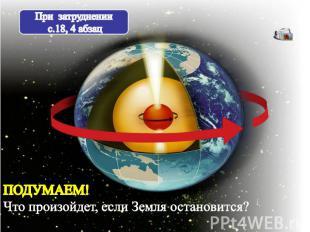 При затруднении с.18, 4 абзац ПОДУМАЕМ! Что произойдет, если Земля остановится?