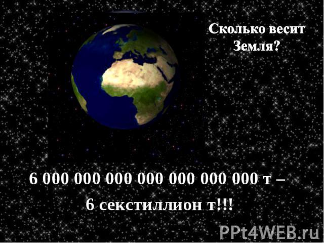 Сколько весит Земля? 6 000 000 000 000 000 000 000 т – 6 секстиллион т!!!