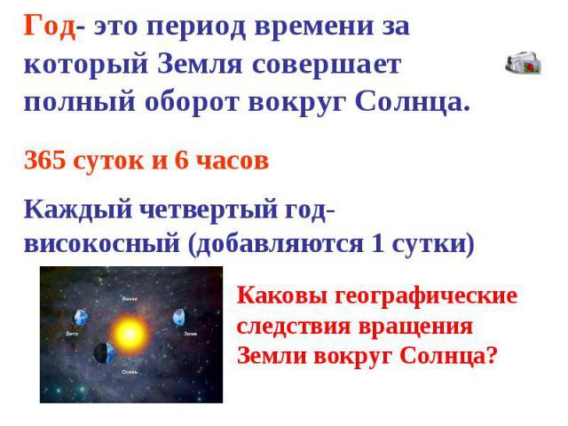 Год- это период времени за который Земля совершает полный оборот вокруг Солнца. 365 суток и 6 часов Каждый четвертый год- високосный (добавляются 1 сутки) Каковы географические следствия вращения Земли вокруг Солнца?