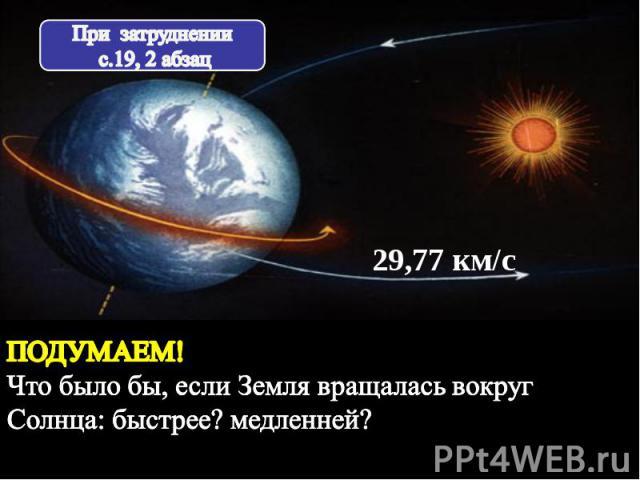 При затруднении с.19, 2 абзац ПОДУМАЕМ! Что было бы, если Земля вращалась вокруг Солнца: быстрее? медленней?