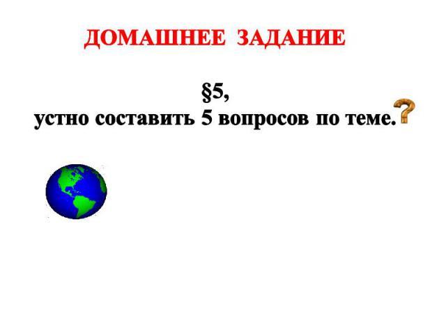 ДОМАШНЕЕ ЗАДАНИЕ §5, устно составить 5 вопросов по теме.