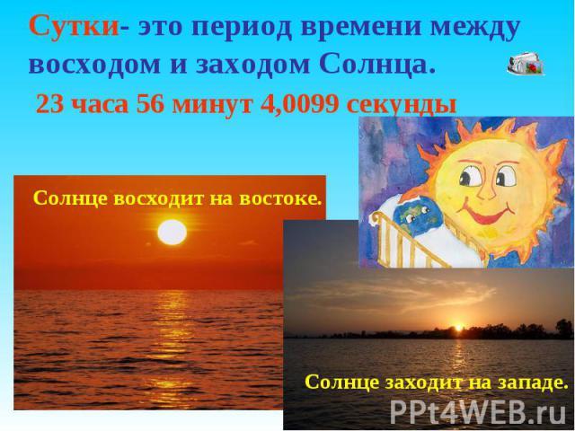 Сутки- это период времени между восходом и заходом Солнца. 23 часа 56 минут 4,0099 секунды