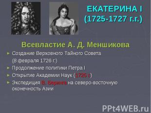 ЕКАТЕРИНА I (1725-1727 г.г.) Всевластие А. Д. Меншикова Создание Верховного Тайн