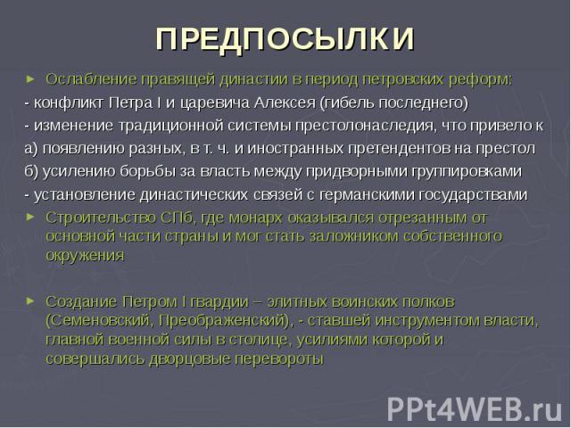 ПРЕДПОСЫЛКИ Ослабление правящей династии в период петровских реформ: - конфликт Петра I и царевича Алексея (гибель последнего) - изменение традиционной системы престолонаследия, что привело к а) появлению разных, в т. ч. и иностранных претендентов н…
