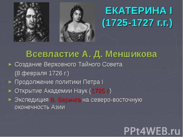 ЕКАТЕРИНА I (1725-1727 г.г.) Всевластие А. Д. Меншикова Создание Верховного Тайного Совета (8 февраля 1726 г.) Продолжение политики Петра I Открытие Академии Наук (1725 г.) Экспедиция В. Беринга на северо-восточную оконечность Азии