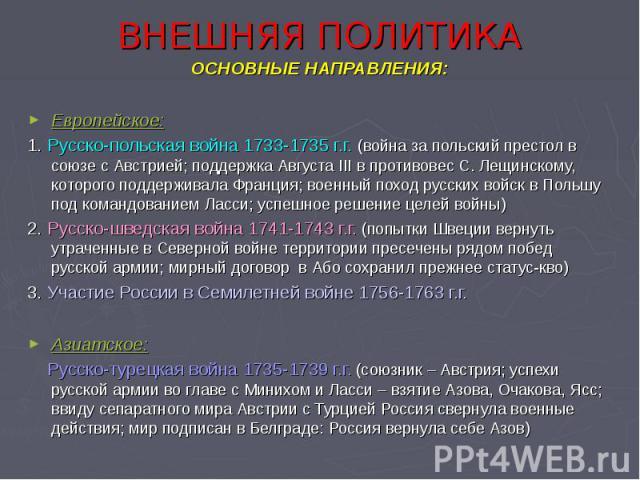 ВНЕШНЯЯ ПОЛИТИКА ОСНОВНЫЕ НАПРАВЛЕНИЯ: Европейское: 1. Русско-польская война 1733-1735 г.г. (война за польский престол в союзе с Австрией; поддержка Августа III в противовес С. Лещинскому, которого поддерживала Франция; военный поход русских войск в…