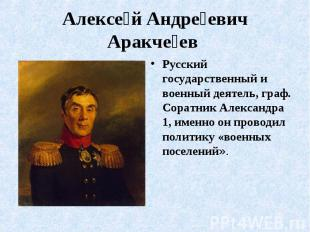 Алексе й Андре евич Аракче ев Русский государственный и военный деятель, граф. С