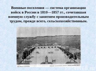 Военные поселения — система организации войск в России в 1810—1857 гг., сочетавш