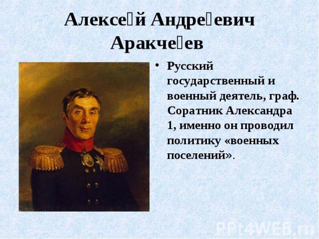 Алексе й Андре евич Аракче ев Русский государственный и военный деятель, граф. Соратник Александра 1, именно он проводил политику «военных поселений».