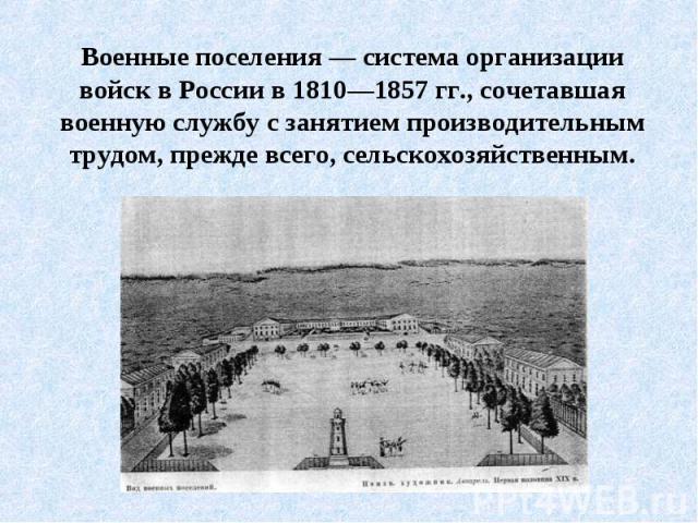 Военные поселения — система организации войск в России в 1810—1857 гг., сочетавшая военную службу с занятием производительным трудом, прежде всего, сельскохозяйственным.