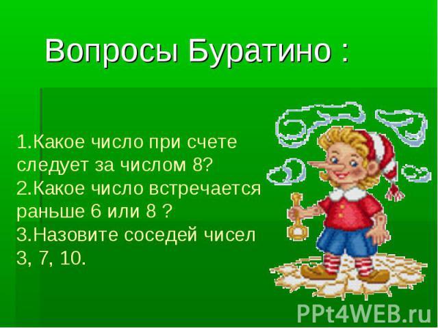 Вопросы Буратино : 1.Какое число при счете следует за числом 8? 2.Какое число встречается раньше 6 или 8 ? 3.Назовите соседей чисел 3, 7, 10.