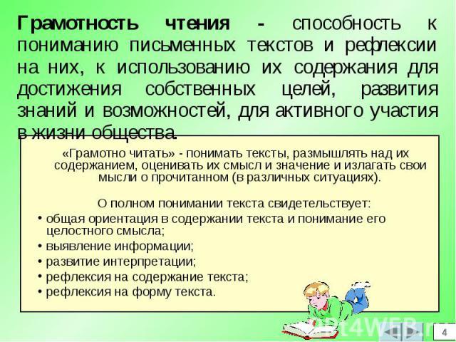 Грамотность чтения - способность к пониманию письменных текстов и рефлексии на них, к использованию их содержания для достижения собственных целей, развития знаний и возможностей, для активного участия в жизни общества. «Грамотно читать» - понимать …