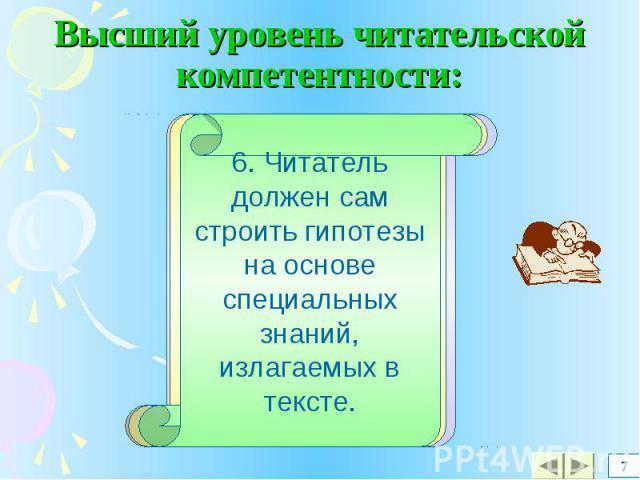 Высший уровень читательской компетентности: 6. Читатель должен сам строить гипотезы на основе специальных знаний, излагаемых в тексте.