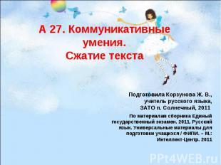 А 27. Коммуникативные умения. Сжатие текста Подготовила Корзунова Ж. В., учитель
