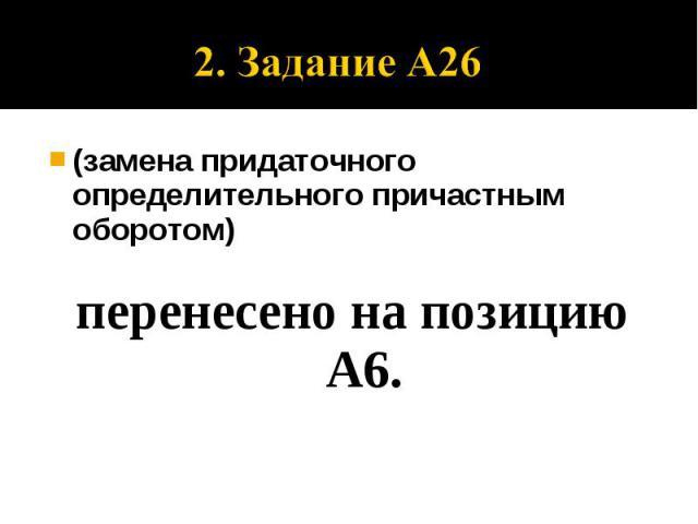 2. За26 2. Задание А26 (замена придаточного определительного причастным оборотом) перенесено на позицию А6.